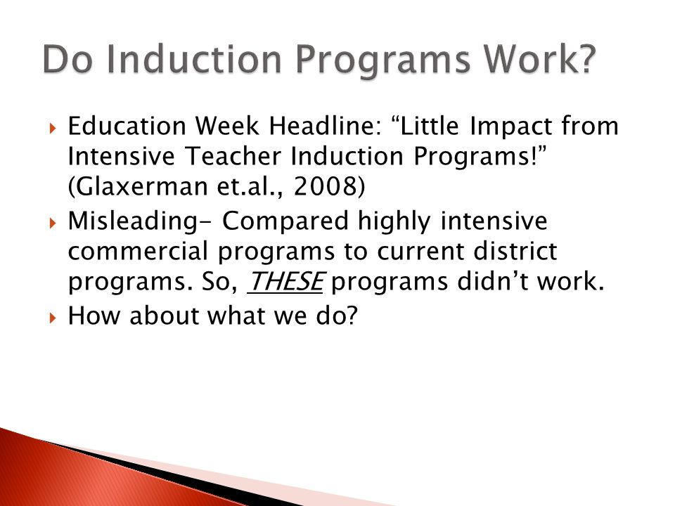  Education Week Headline: Little Impact from Intensive Teacher Induction Programs! (Glaxerman et.al., 2008)  Misleading- Compared highly intensive commercial programs to current district programs.