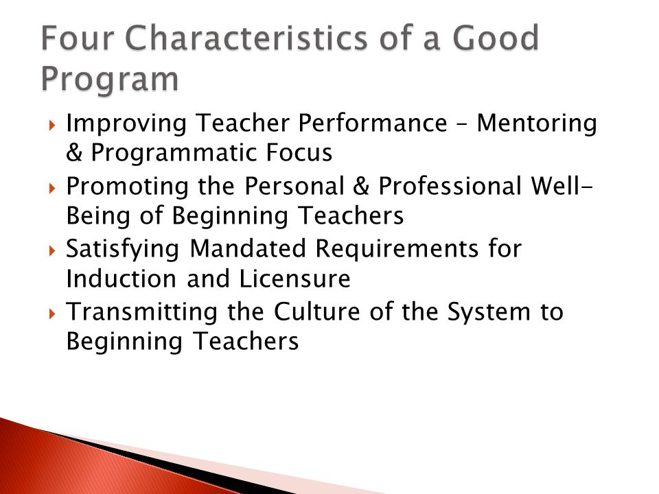  Improving Teacher Performance – Mentoring & Programmatic Focus  Promoting the Personal & Professional Well- Being of Beginning Teachers  Satisfying Mandated Requirements for Induction and Licensure  Transmitting the Culture of the System to Beginning Teachers