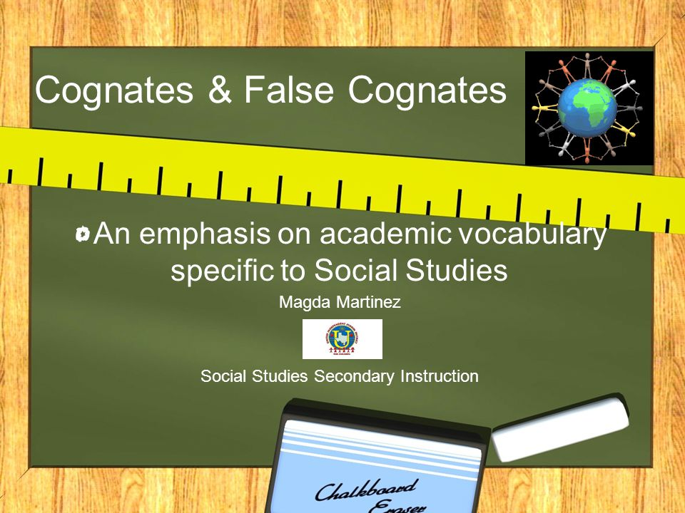 Cognates & False Cognates An emphasis on academic vocabulary specific to Social Studies Magda Martinez Social Studies Secondary Instruction