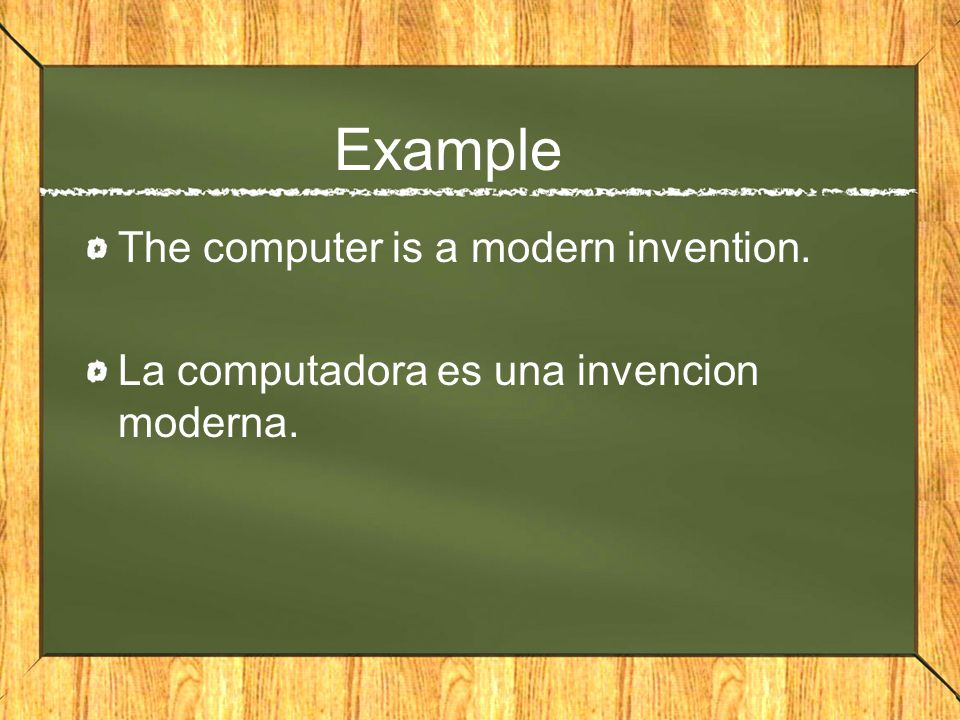 Example The computer is a modern invention. La computadora es una invencion moderna.