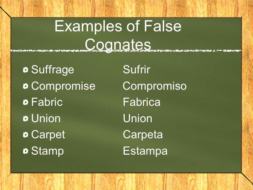 Examples of False Cognates SuffrageSufrir Compromise Compromiso FabricFabricaUnion CarpetCarpeta StampEstampa