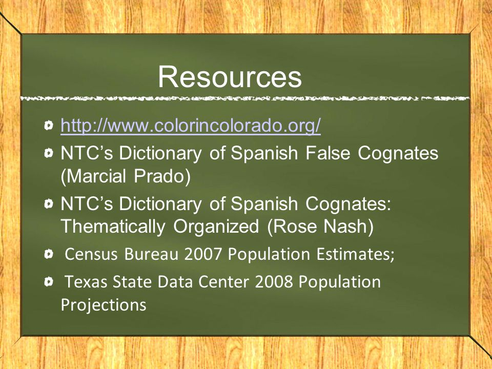 Resources http://www.colorincolorado.org/ NTC's Dictionary of Spanish False Cognates (Marcial Prado) NTC's Dictionary of Spanish Cognates: Thematicall
