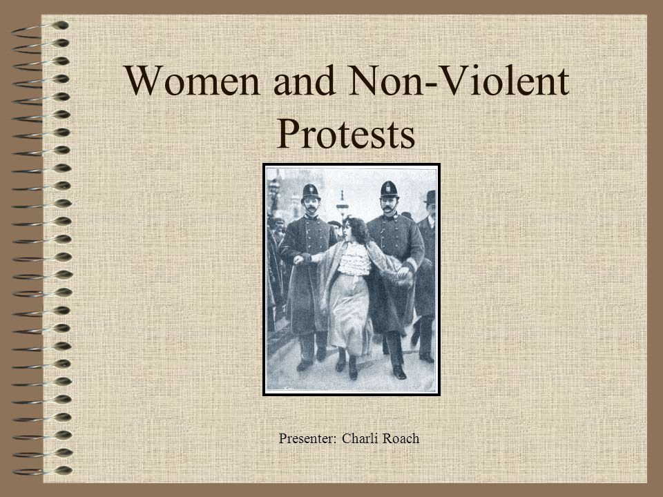 Women and Non-Violent Protests Presenter: Charli Roach