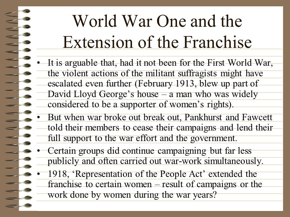 World War One and the Extension of the Franchise It is arguable that, had it not been for the First World War, the violent actions of the militant suffragists might have escalated even further (February 1913, blew up part of David Lloyd George's house – a man who was widely considered to be a supporter of women's rights).
