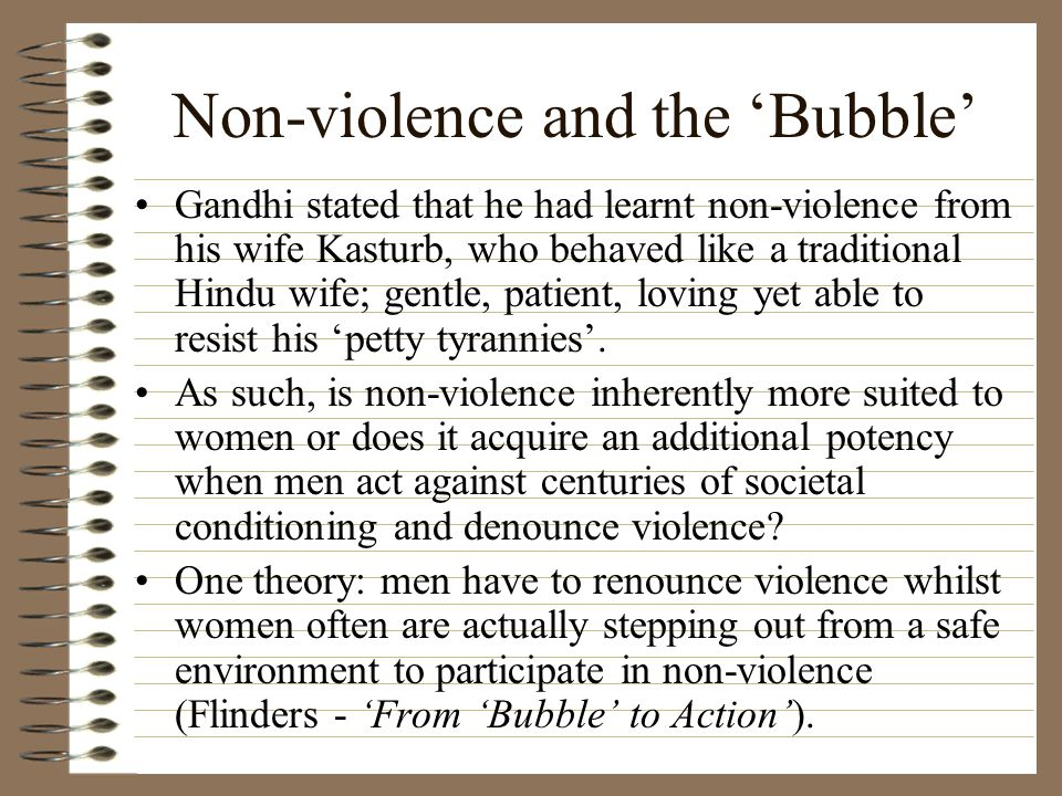 Non-violence and the 'Bubble' Gandhi stated that he had learnt non-violence from his wife Kasturb, who behaved like a traditional Hindu wife; gentle, patient, loving yet able to resist his 'petty tyrannies'.
