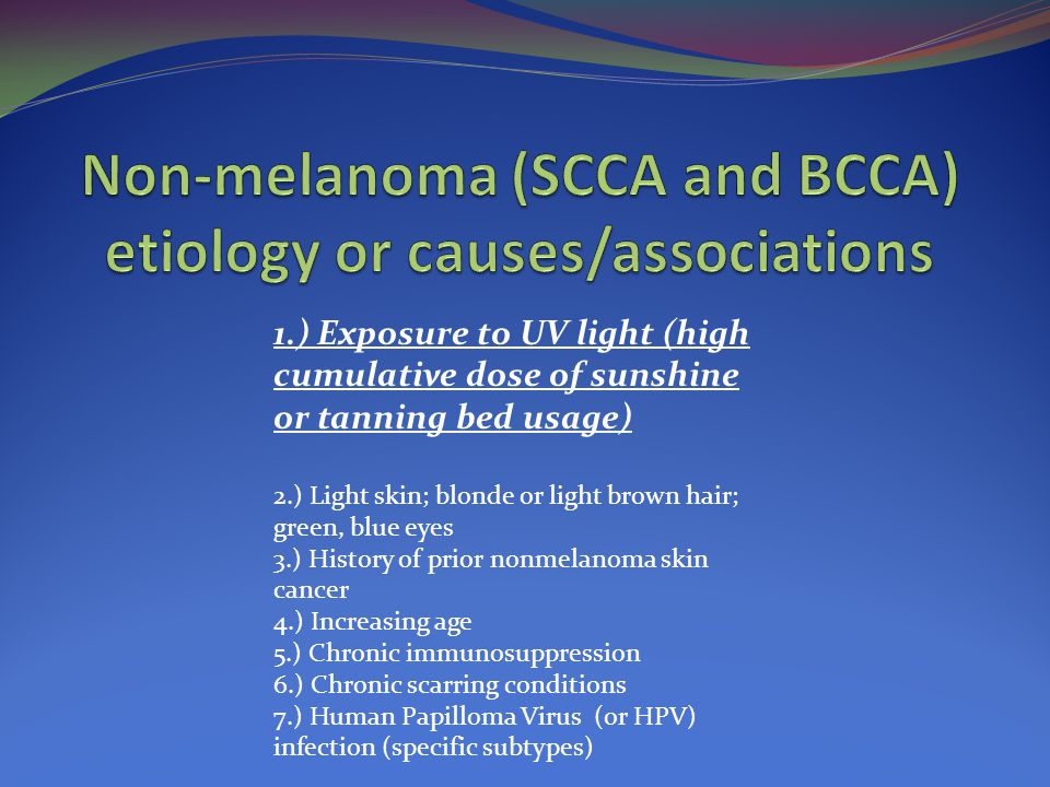 1.) Exposure to UV light (high cumulative dose of sunshine or tanning bed usage) 2.) Light skin; blonde or light brown hair; green, blue eyes 3.) History of prior nonmelanoma skin cancer 4.) Increasing age 5.) Chronic immunosuppression 6.) Chronic scarring conditions 7.) Human Papilloma Virus (or HPV) infection (specific subtypes)