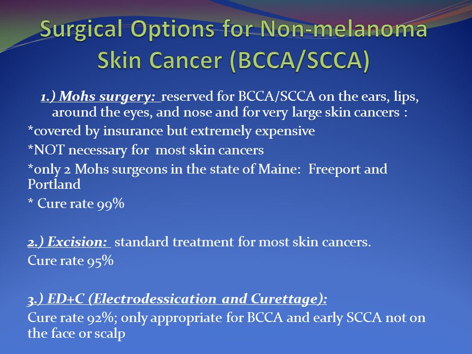 1.) Mohs surgery: reserved for BCCA/SCCA on the ears, lips, around the eyes, and nose and for very large skin cancers : *covered by insurance but extr