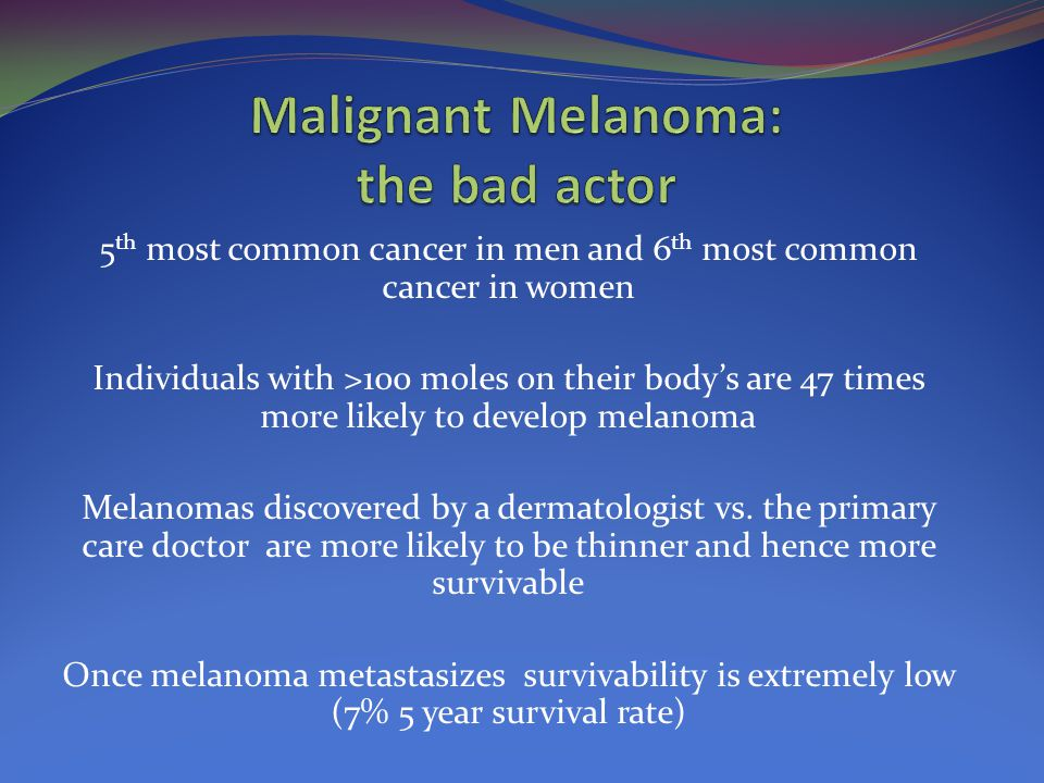 5 th most common cancer in men and 6 th most common cancer in women Individuals with >100 moles on their body's are 47 times more likely to develop melanoma Melanomas discovered by a dermatologist vs.