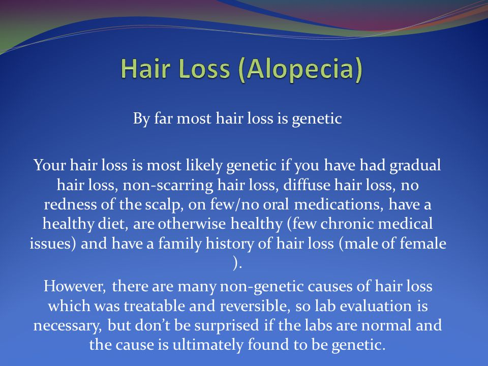 By far most hair loss is genetic Your hair loss is most likely genetic if you have had gradual hair loss, non-scarring hair loss, diffuse hair loss, no redness of the scalp, on few/no oral medications, have a healthy diet, are otherwise healthy (few chronic medical issues) and have a family history of hair loss (male of female ).