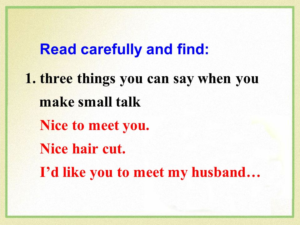 1.three things you can say when you make small talk Nice to meet you.