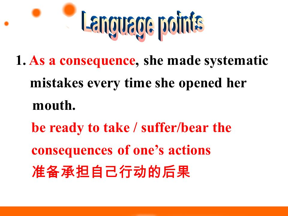 1. As a consequence, she made systematic mistakes every time she opened her mouth. be ready to take / suffer/bear the consequences of one's actions 准备