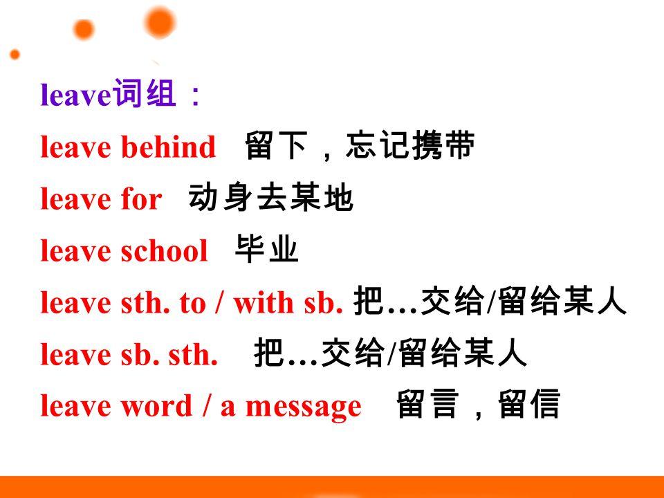leave 词组: leave behind 留下,忘记携带 leave for 动身去某地 leave school 毕业 leave sth.