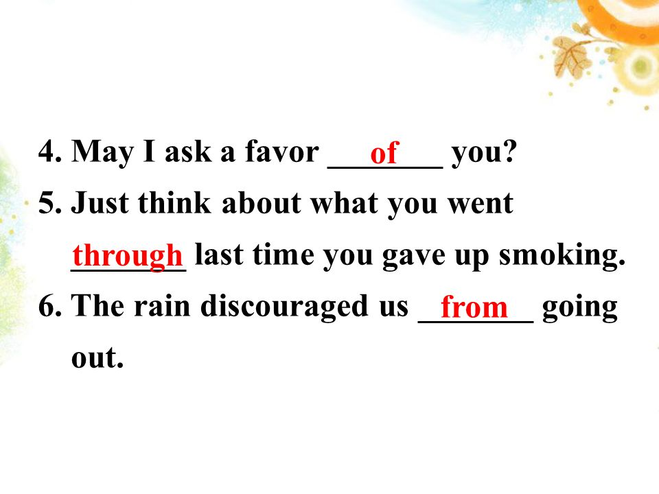 4. May I ask a favor _______ you? 5. Just think about what you went _______ last time you gave up smoking. 6. The rain discouraged us _______ going ou