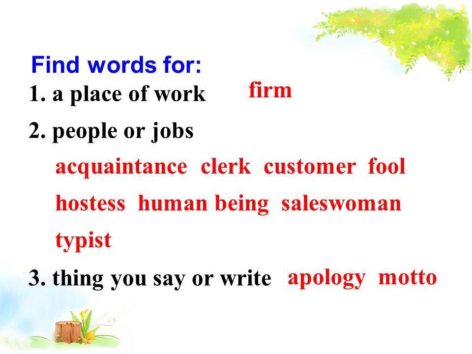 1. a place of work 2. people or jobs 3. thing you say or write Find words for: firm acquaintance clerk customer fool hostess human being saleswoman ty
