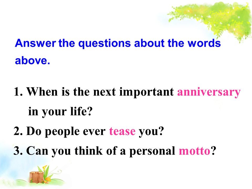 Answer the questions about the words above. 1. When is the next important anniversary in your life? 2. Do people ever tease you? 3. Can you think of a