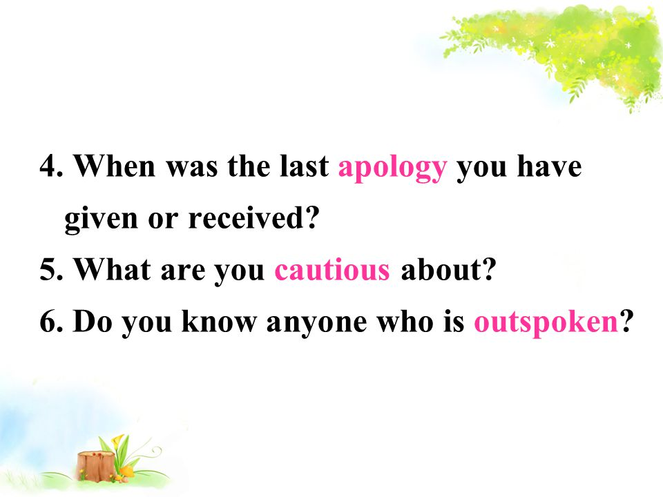 4. When was the last apology you have given or received? 5. What are you cautious about? 6. Do you know anyone who is outspoken?