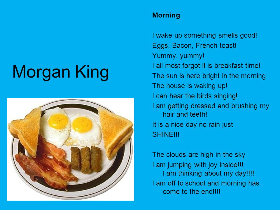 Morgan King Morning I wake up something smells good! Eggs, Bacon, French toast! Yummy, yummy! I all most forgot it is breakfast time! The sun is here