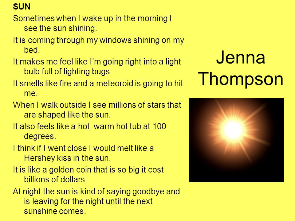 Jenna Thompson SUN Sometimes when I wake up in the morning I see the sun shining. It is coming through my windows shining on my bed. It makes me feel