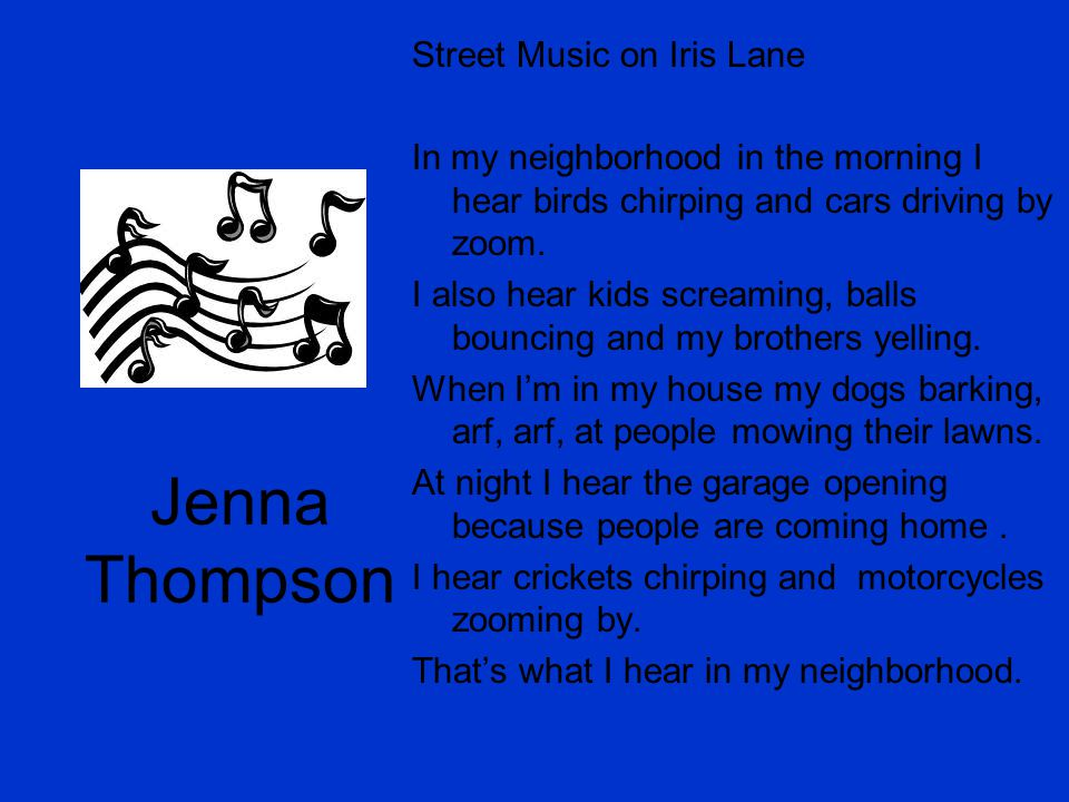 Jenna Thompson Street Music on Iris Lane In my neighborhood in the morning I hear birds chirping and cars driving by zoom. I also hear kids screaming,