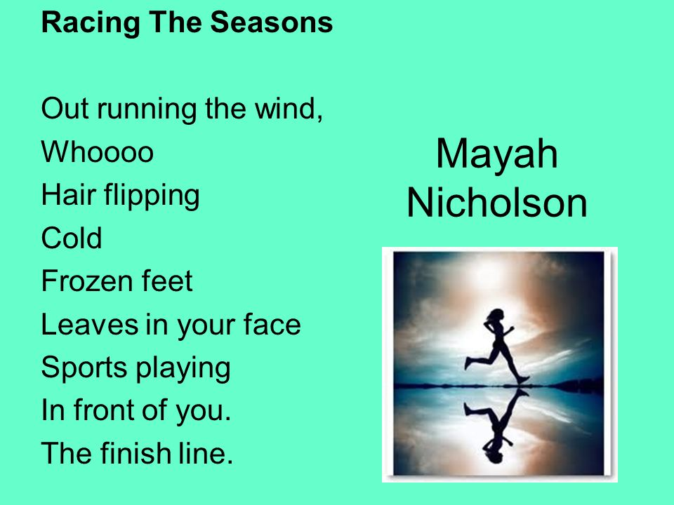 Mayah Nicholson Racing The Seasons Out running the wind, Whoooo Hair flipping Cold Frozen feet Leaves in your face Sports playing In front of you. The