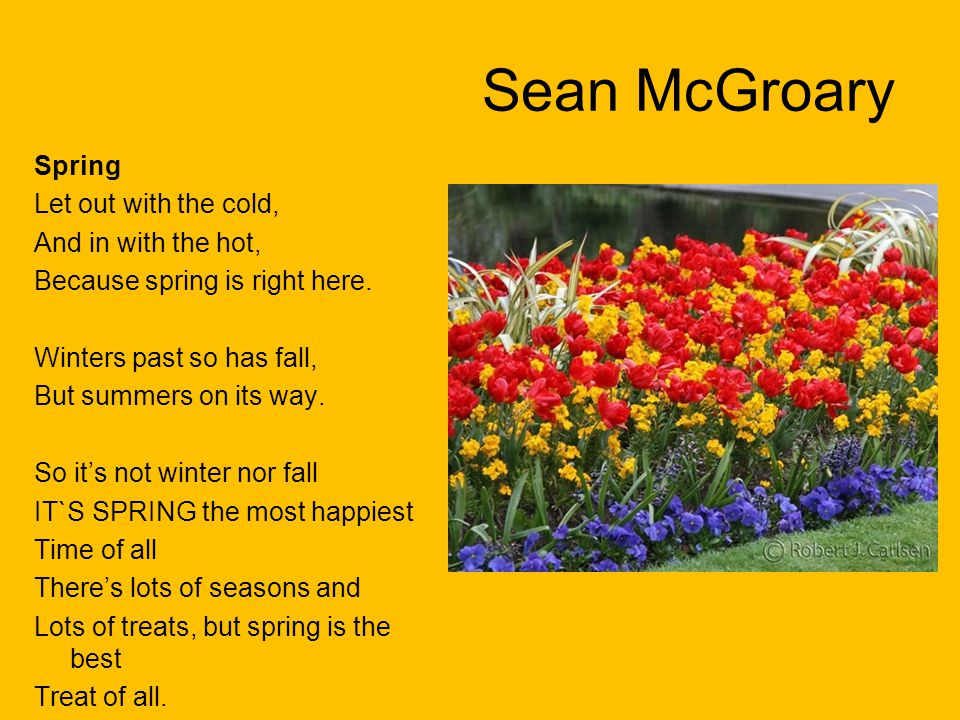 Sean McGroary Spring Let out with the cold, And in with the hot, Because spring is right here. Winters past so has fall, But summers on its way. So it