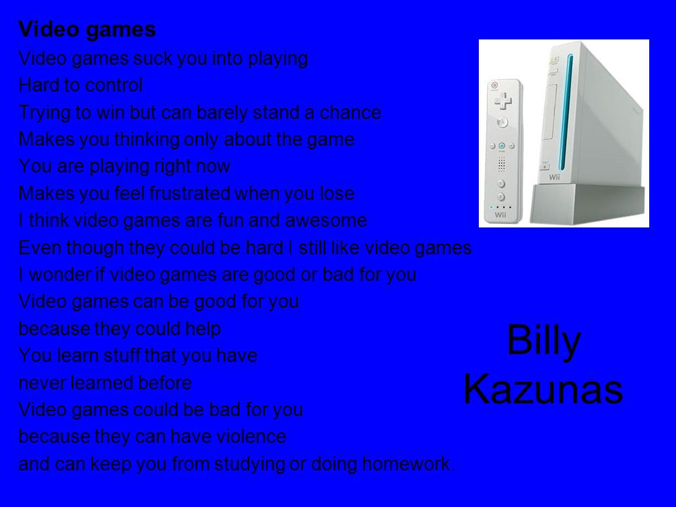 Billy Kazunas Video games Video games suck you into playing Hard to control Trying to win but can barely stand a chance Makes you thinking only about