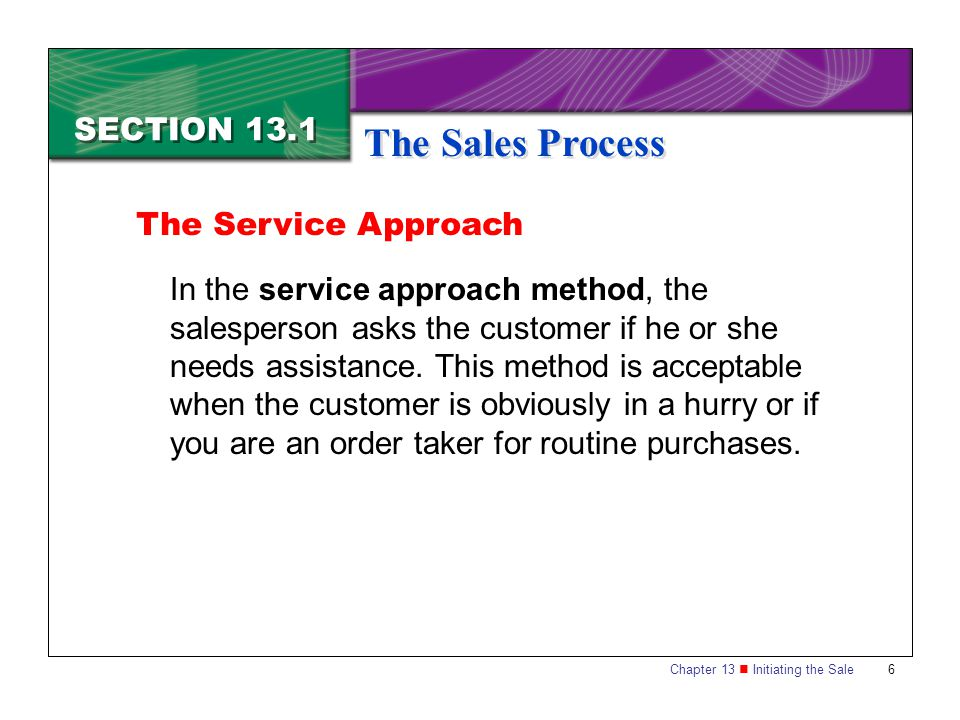 Chapter 13 Initiating the Sale6 SECTION 13.1 The Sales Process In the service approach method, the salesperson asks the customer if he or she needs as
