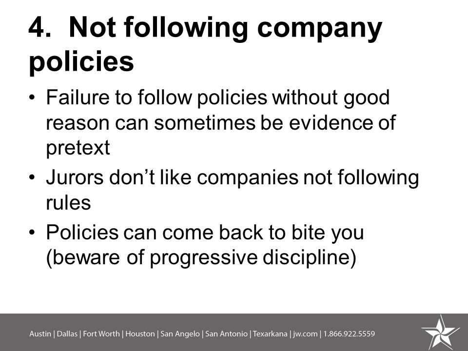 4. Not following company policies Failure to follow policies without good reason can sometimes be evidence of pretext Jurors don't like companies not