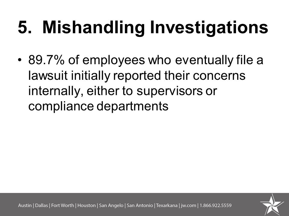 5. Mishandling Investigations 89.7% of employees who eventually file a lawsuit initially reported their concerns internally, either to supervisors or