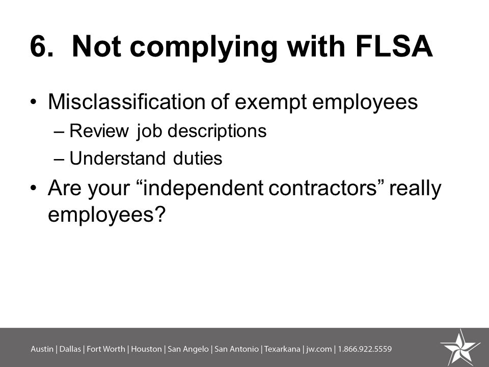 """6. Not complying with FLSA Misclassification of exempt employees –Review job descriptions –Understand duties Are your """"independent contractors"""" really"""