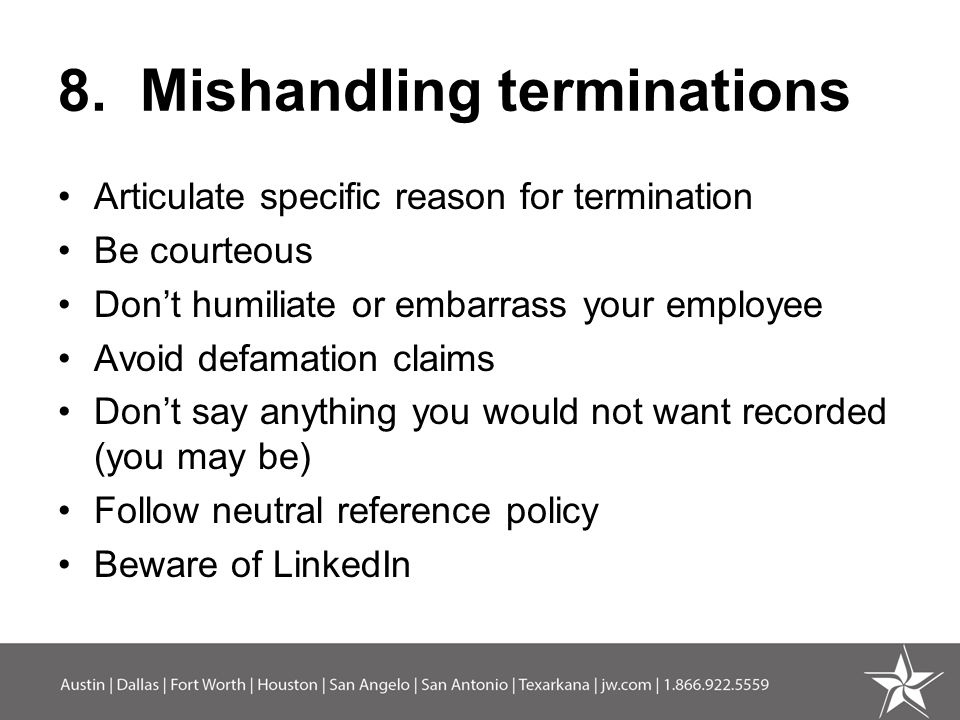 8. Mishandling terminations Articulate specific reason for termination Be courteous Don't humiliate or embarrass your employee Avoid defamation claims