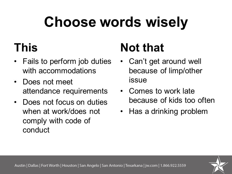 Choose words wisely This Fails to perform job duties with accommodations Does not meet attendance requirements Does not focus on duties when at work/does not comply with code of conduct Not that Can't get around well because of limp/other issue Comes to work late because of kids too often Has a drinking problem