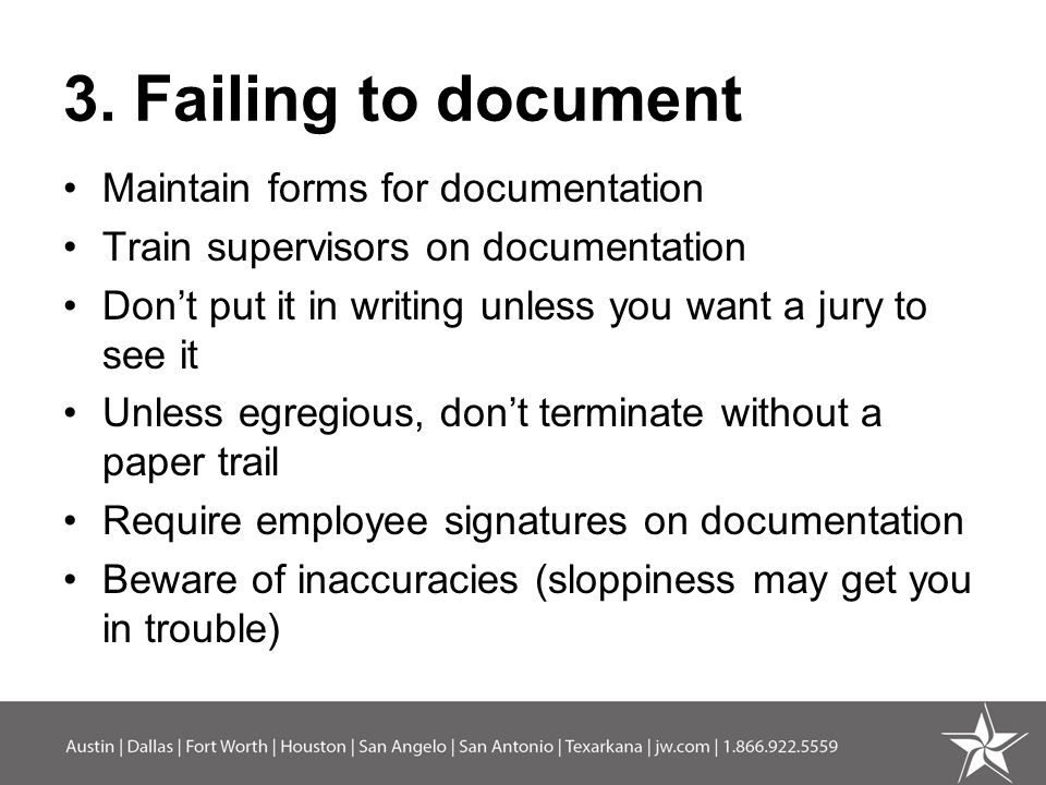 3. Failing to document Maintain forms for documentation Train supervisors on documentation Don't put it in writing unless you want a jury to see it Un