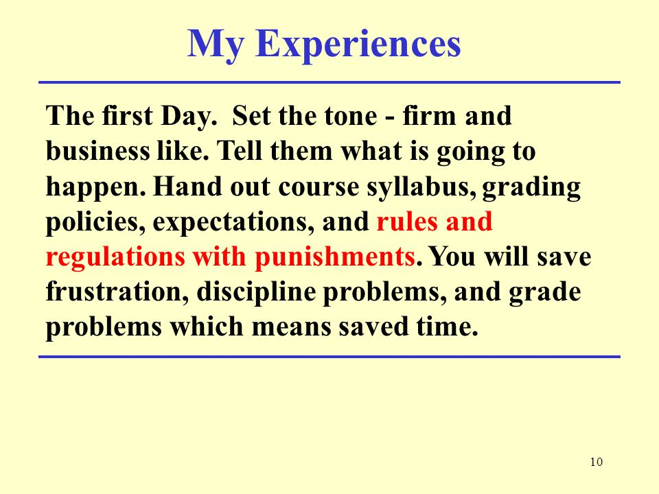10 My Experiences The first Day. Set the tone - firm and business like.
