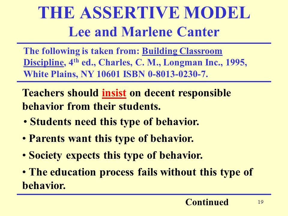 19 THE ASSERTIVE MODEL Lee and Marlene Canter The following is taken from: Building Classroom Discipline, 4 th ed., Charles, C.