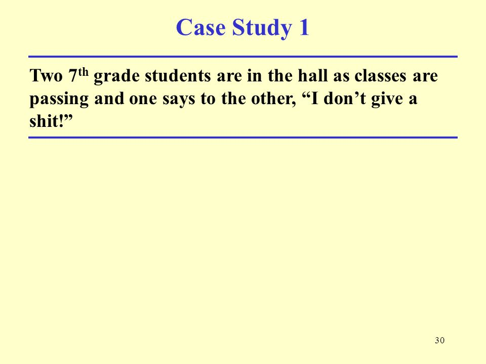 30 Case Study 1 Two 7 th grade students are in the hall as classes are passing and one says to the other, I don't give a shit!