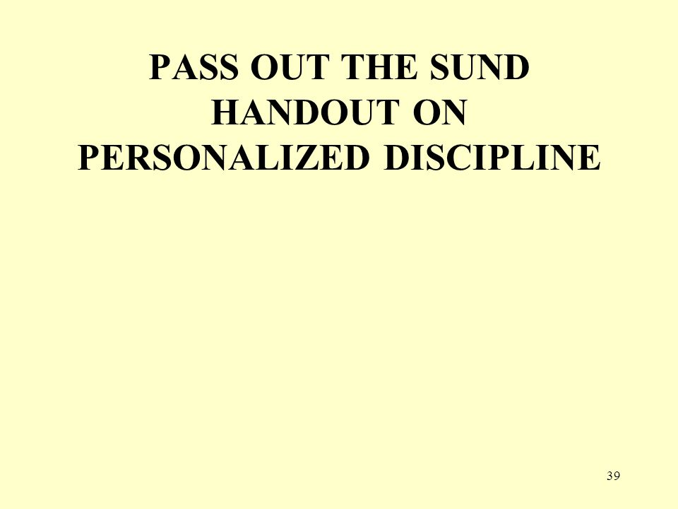 39 PASS OUT THE SUND HANDOUT ON PERSONALIZED DISCIPLINE