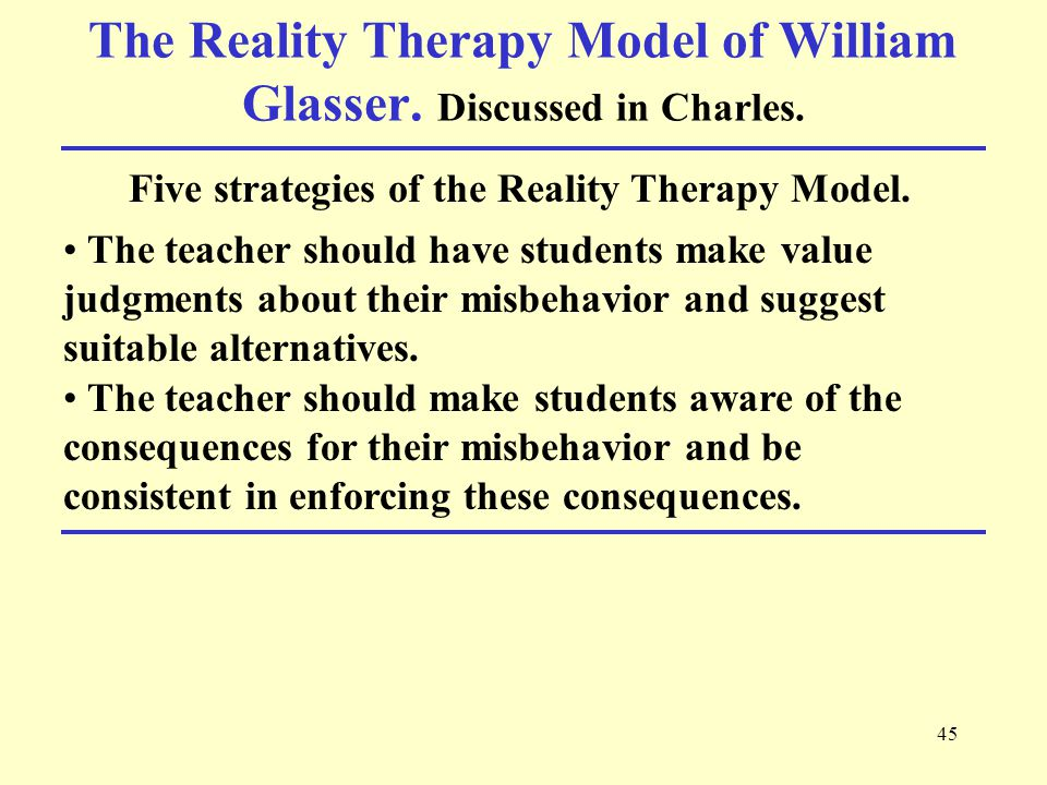 45 The Reality Therapy Model of William Glasser. Discussed in Charles.