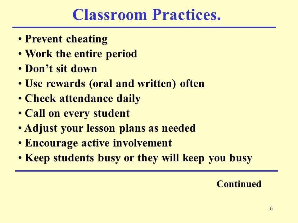 7 Classroom Practices Continued Show students respect and expect respect in return Joke and tease judiciously Grade students fairly Return papers and test promptly Do not belittle students Let students know you care about them