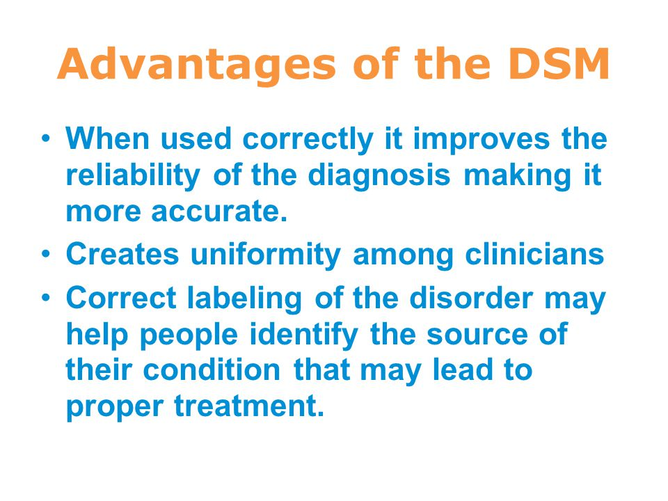 Advantages of the DSM When used correctly it improves the reliability of the diagnosis making it more accurate. Creates uniformity among clinicians Co