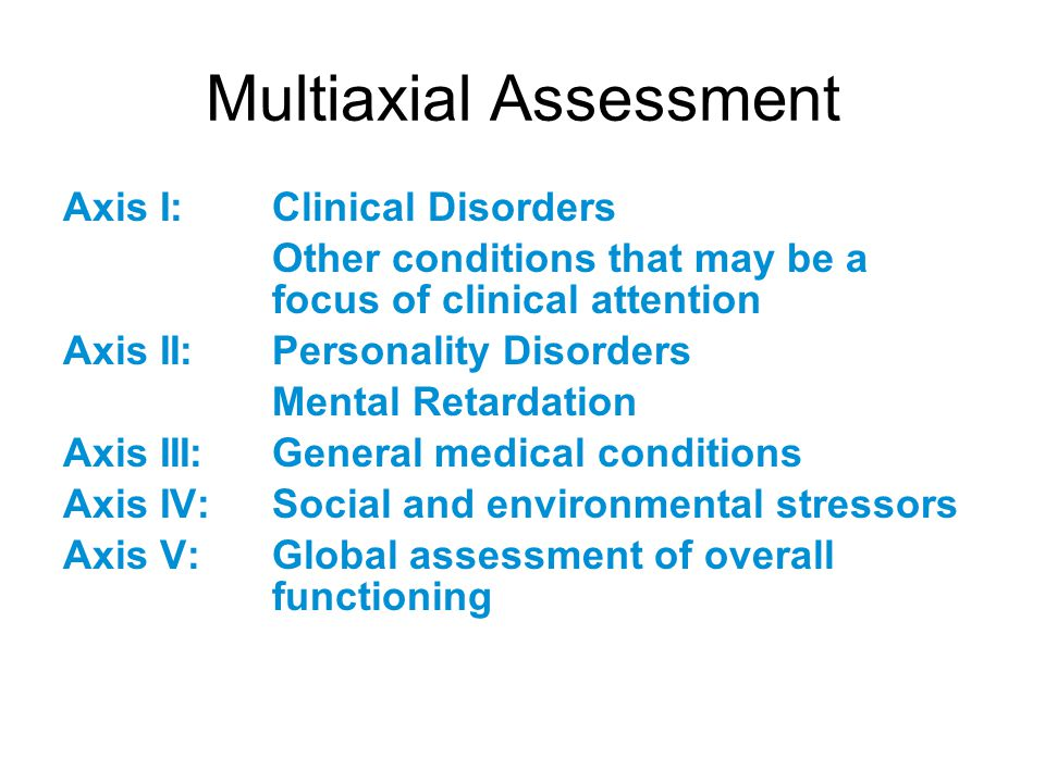 Multiaxial Assessment Axis I: Clinical Disorders Other conditions that may be a focus of clinical attention Axis II: Personality Disorders Mental Reta