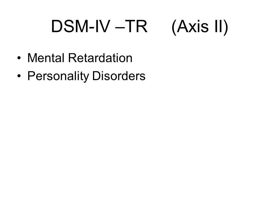 DSM-IV –TR (Axis II) Mental Retardation Personality Disorders