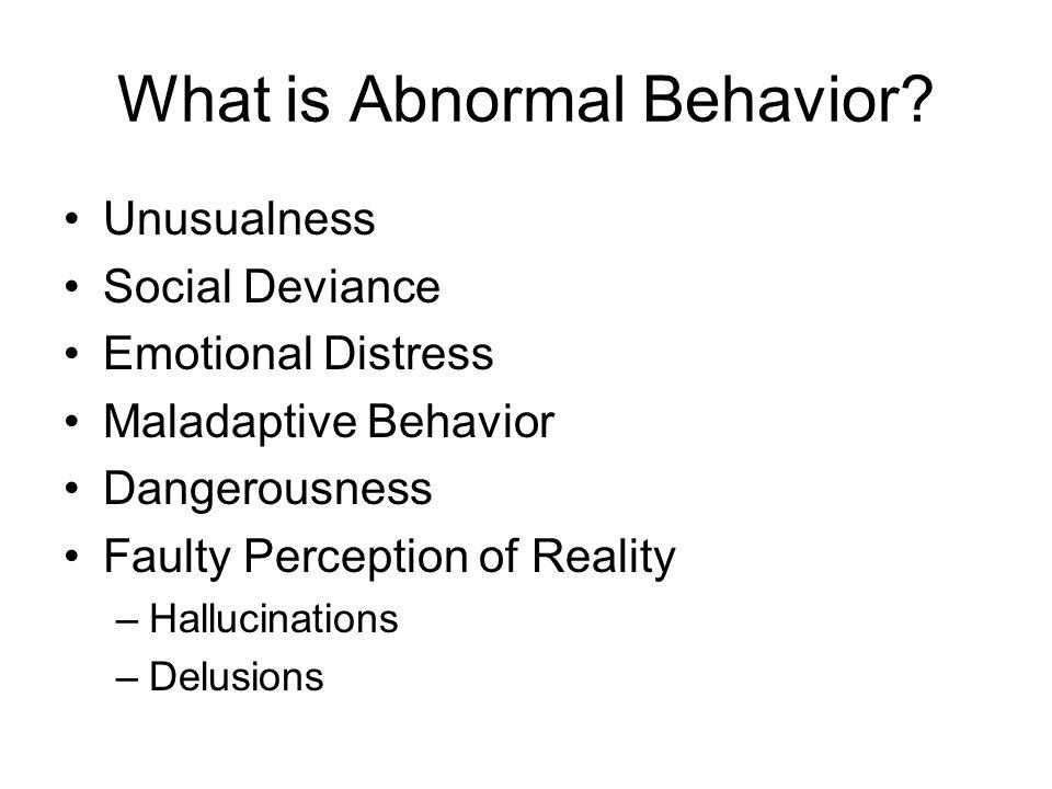 What is Abnormal Behavior? Unusualness Social Deviance Emotional Distress Maladaptive Behavior Dangerousness Faulty Perception of Reality –Hallucinati