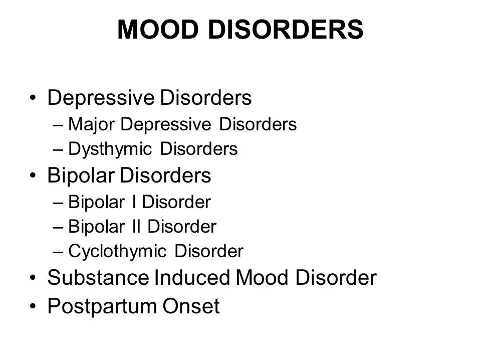 MOOD DISORDERS Depressive Disorders –Major Depressive Disorders –Dysthymic Disorders Bipolar Disorders –Bipolar I Disorder –Bipolar II Disorder –Cyclo