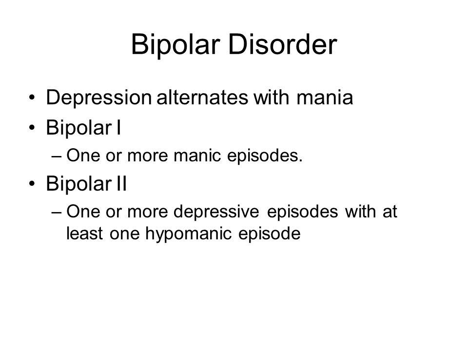 Bipolar Disorder Depression alternates with mania Bipolar I –One or more manic episodes. Bipolar II –One or more depressive episodes with at least one