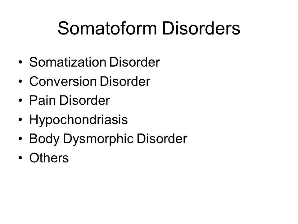Somatoform Disorders Somatization Disorder Conversion Disorder Pain Disorder Hypochondriasis Body Dysmorphic Disorder Others