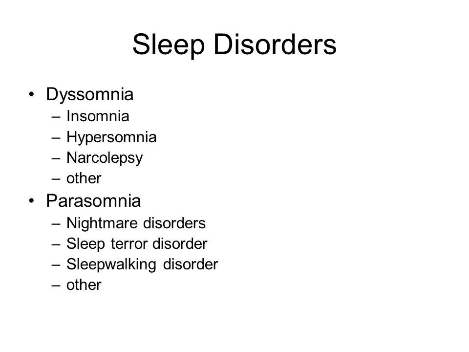 Sleep Disorders Dyssomnia –Insomnia –Hypersomnia –Narcolepsy –other Parasomnia –Nightmare disorders –Sleep terror disorder –Sleepwalking disorder –oth