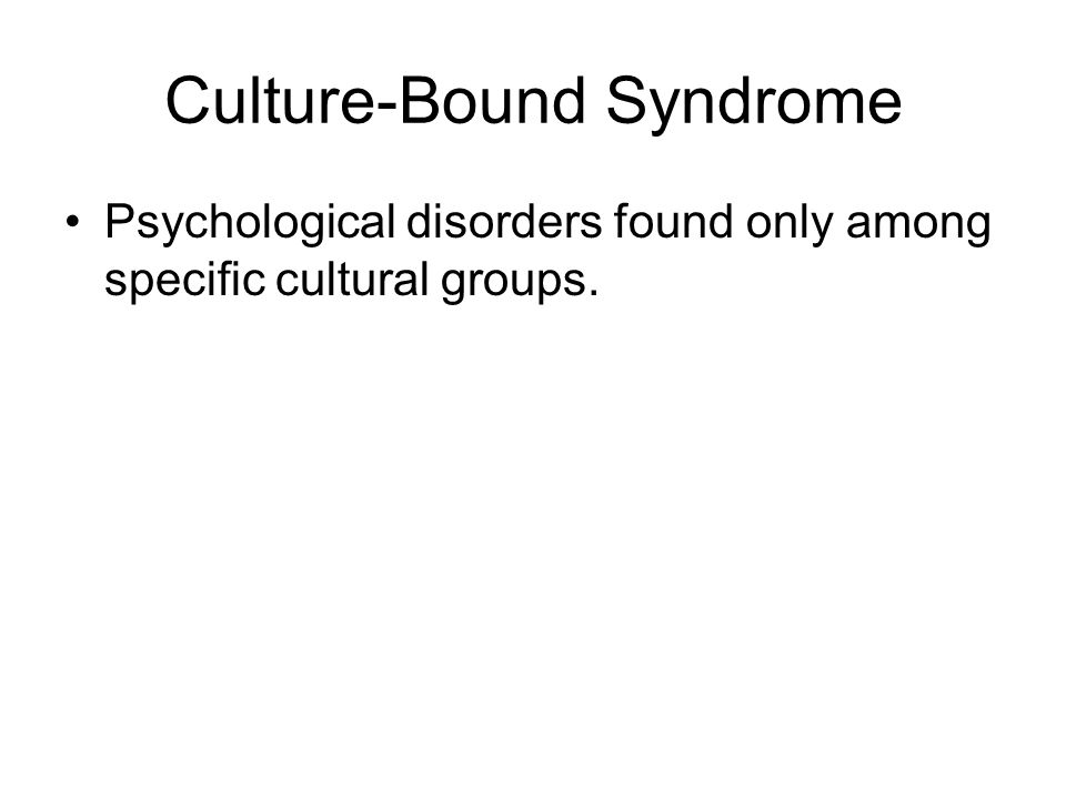 Culture-Bound Syndrome Psychological disorders found only among specific cultural groups.