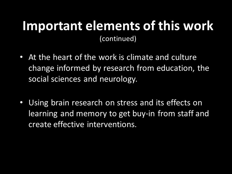 Important elements of this work (continued) At the heart of the work is climate and culture change informed by research from education, the social sci