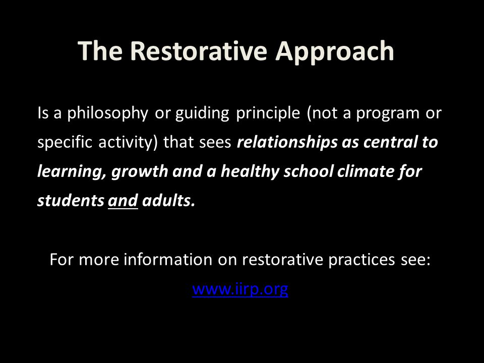 The Restorative Approach Is a philosophy or guiding principle (not a program or specific activity) that sees relationships as central to learning, growth and a healthy school climate for students and adults.